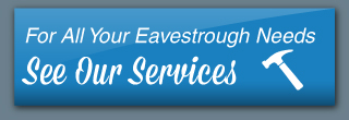 For All Your Eavestrough Needs, See Our Services