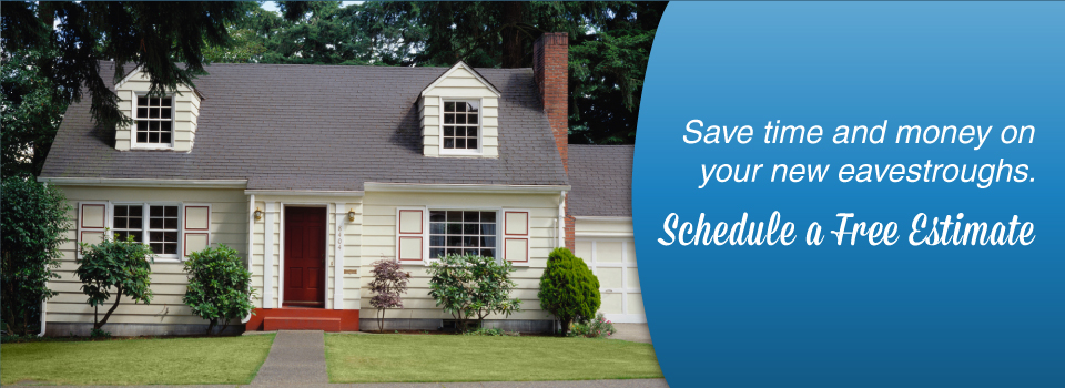 Schedule a free estimate. Save time and money on your new eavestroughs.